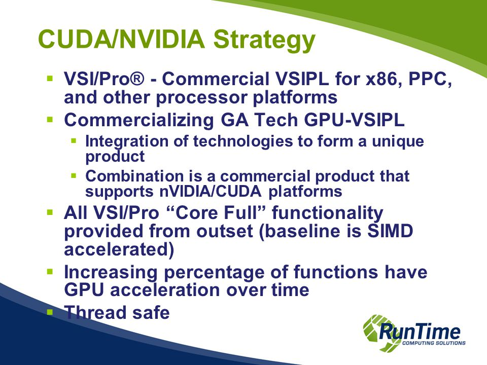 CUDA/NVIDIA Strategy  VSI/Pro® - Commercial VSIPL for x86, PPC, and other processor platforms  Commercializing GA Tech GPU-VSIPL  Integration of technologies to form a unique product  Combination is a commercial product that supports nVIDIA/CUDA platforms  All VSI/Pro Core Full functionality provided from outset (baseline is SIMD accelerated)  Increasing percentage of functions have GPU acceleration over time  Thread safe