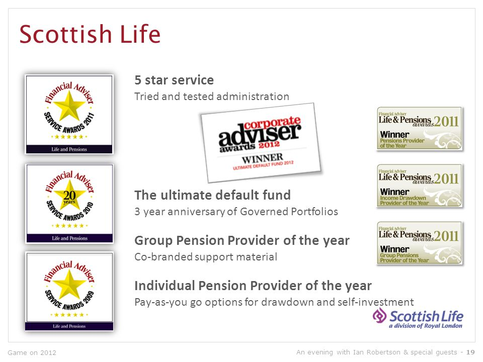Scottish Life Game on 2012 5 star service Tried and tested administration Group Pension Provider of the year Co-branded support material Individual Pension Provider of the year Pay-as-you go options for drawdown and self-investment The ultimate default fund 3 year anniversary of Governed Portfolios An evening with Ian Robertson & special guests - 19