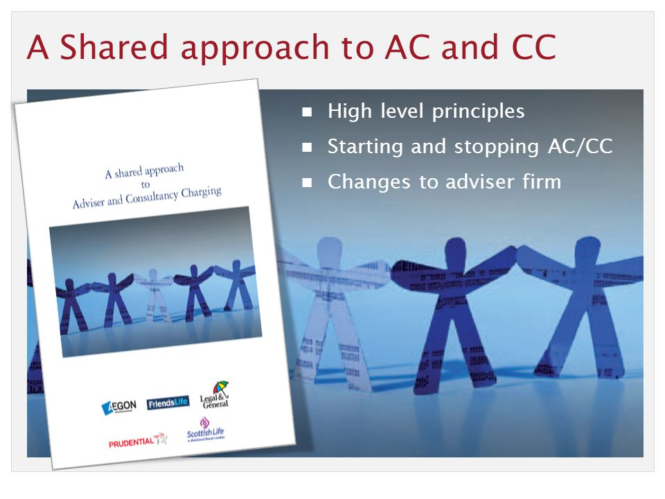 A Shared approach to AC and CC High level principles Starting and stopping AC/CC Changes to adviser firm