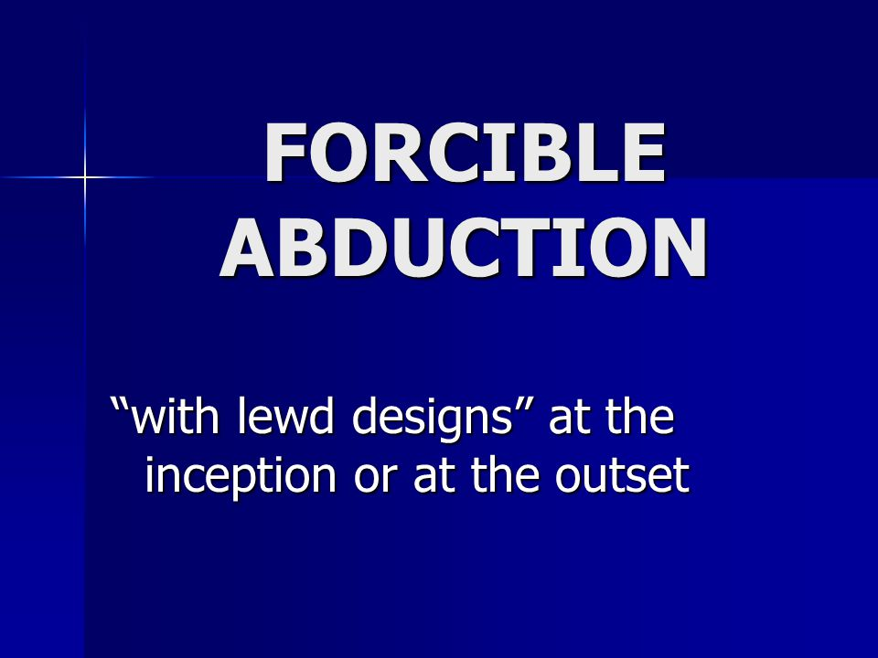 "FORCIBLE ABDUCTION ""with lewd designs"" at the inception or at the outset"