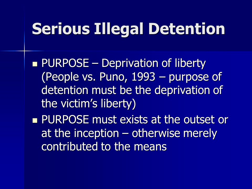 Serious Illegal Detention PURPOSE – Deprivation of liberty (People vs. Puno, 1993 – purpose of detention must be the deprivation of the victim's liber