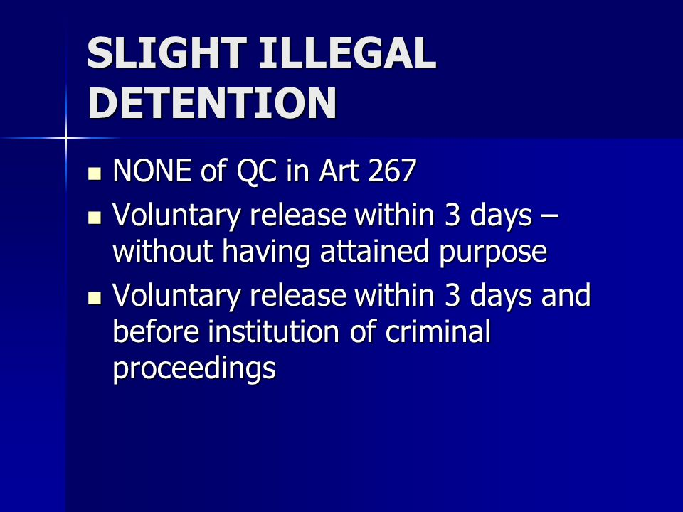 SLIGHT ILLEGAL DETENTION NONE of QC in Art 267 NONE of QC in Art 267 Voluntary release within 3 days – without having attained purpose Voluntary release within 3 days – without having attained purpose Voluntary release within 3 days and before institution of criminal proceedings Voluntary release within 3 days and before institution of criminal proceedings