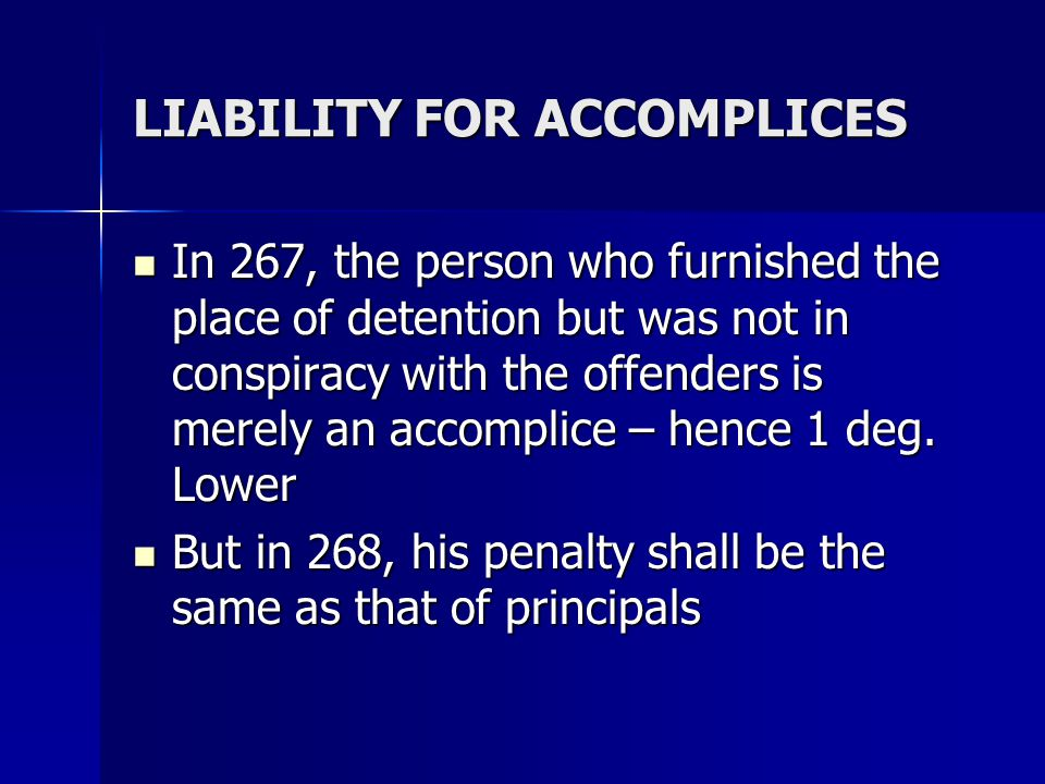 LIABILITY FOR ACCOMPLICES In 267, the person who furnished the place of detention but was not in conspiracy with the offenders is merely an accomplice – hence 1 deg.