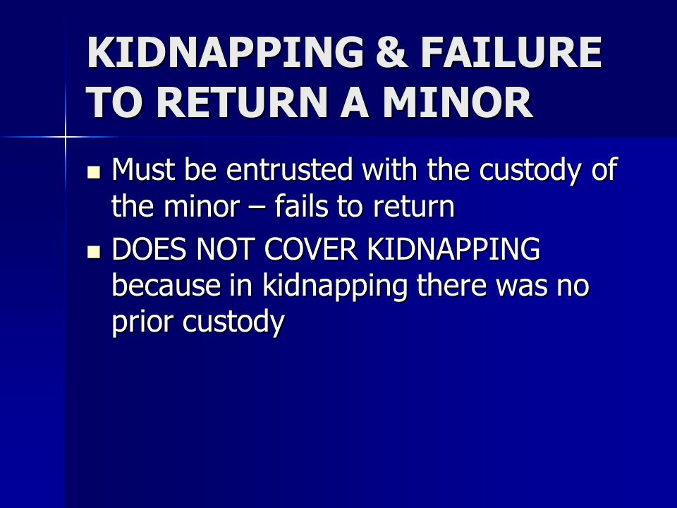 KIDNAPPING & FAILURE TO RETURN A MINOR Must be entrusted with the custody of the minor – fails to return Must be entrusted with the custody of the minor – fails to return DOES NOT COVER KIDNAPPING because in kidnapping there was no prior custody DOES NOT COVER KIDNAPPING because in kidnapping there was no prior custody