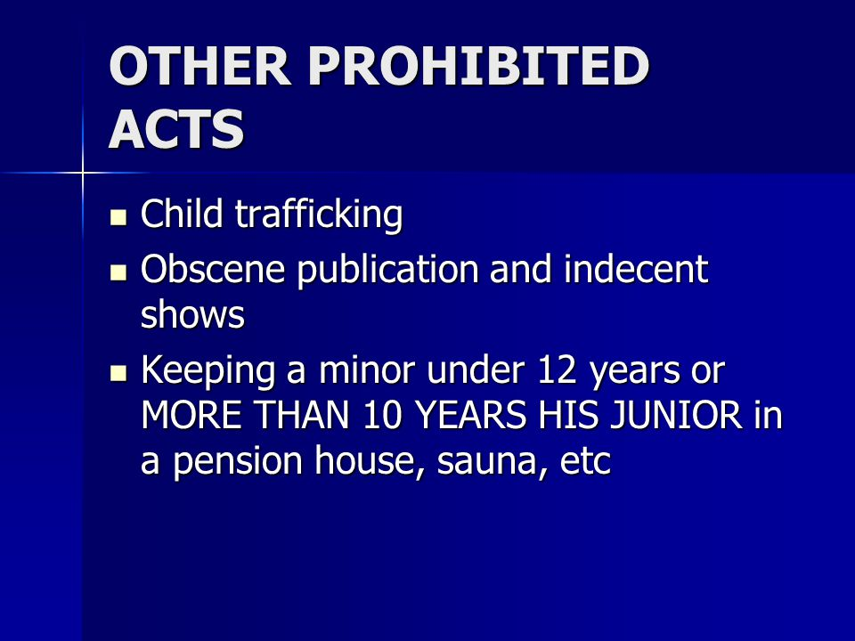 OTHER PROHIBITED ACTS Child trafficking Child trafficking Obscene publication and indecent shows Obscene publication and indecent shows Keeping a minor under 12 years or MORE THAN 10 YEARS HIS JUNIOR in a pension house, sauna, etc Keeping a minor under 12 years or MORE THAN 10 YEARS HIS JUNIOR in a pension house, sauna, etc