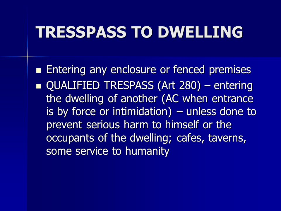TRESSPASS TO DWELLING Entering any enclosure or fenced premises Entering any enclosure or fenced premises QUALIFIED TRESPASS (Art 280) – entering the
