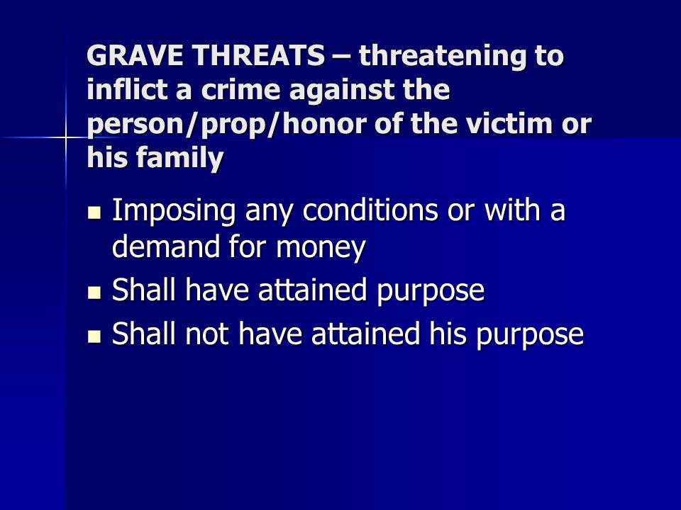 GRAVE THREATS – threatening to inflict a crime against the person/prop/honor of the victim or his family Imposing any conditions or with a demand for