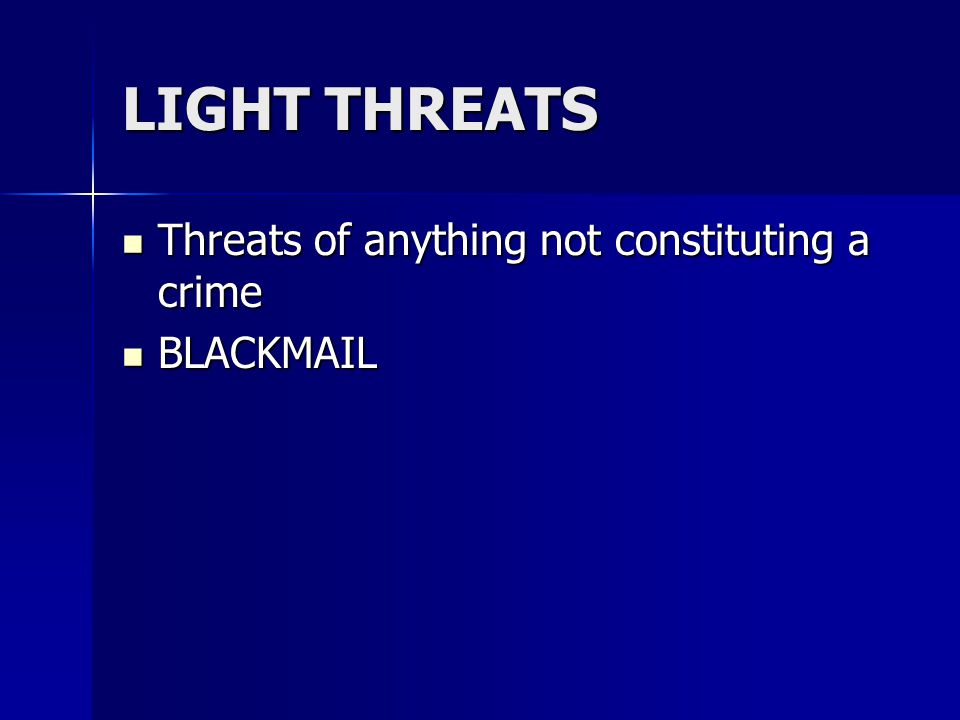 LIGHT THREATS Threats of anything not constituting a crime Threats of anything not constituting a crime BLACKMAIL BLACKMAIL