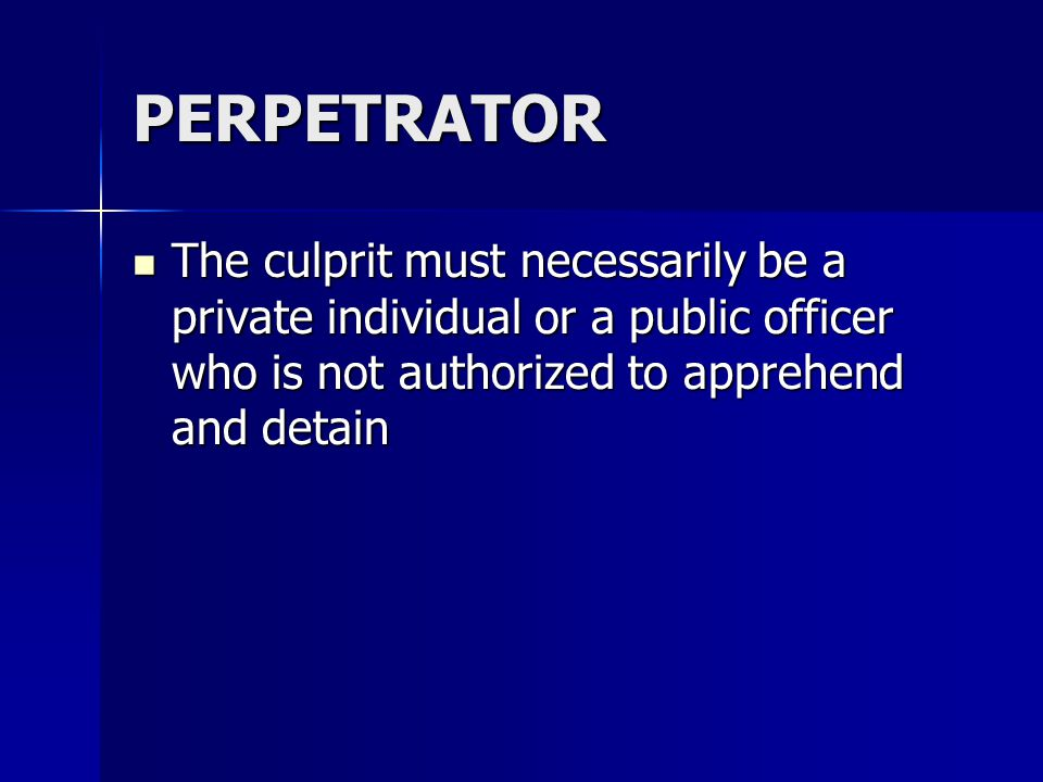 PERPETRATOR The culprit must necessarily be a private individual or a public officer who is not authorized to apprehend and detain The culprit must necessarily be a private individual or a public officer who is not authorized to apprehend and detain