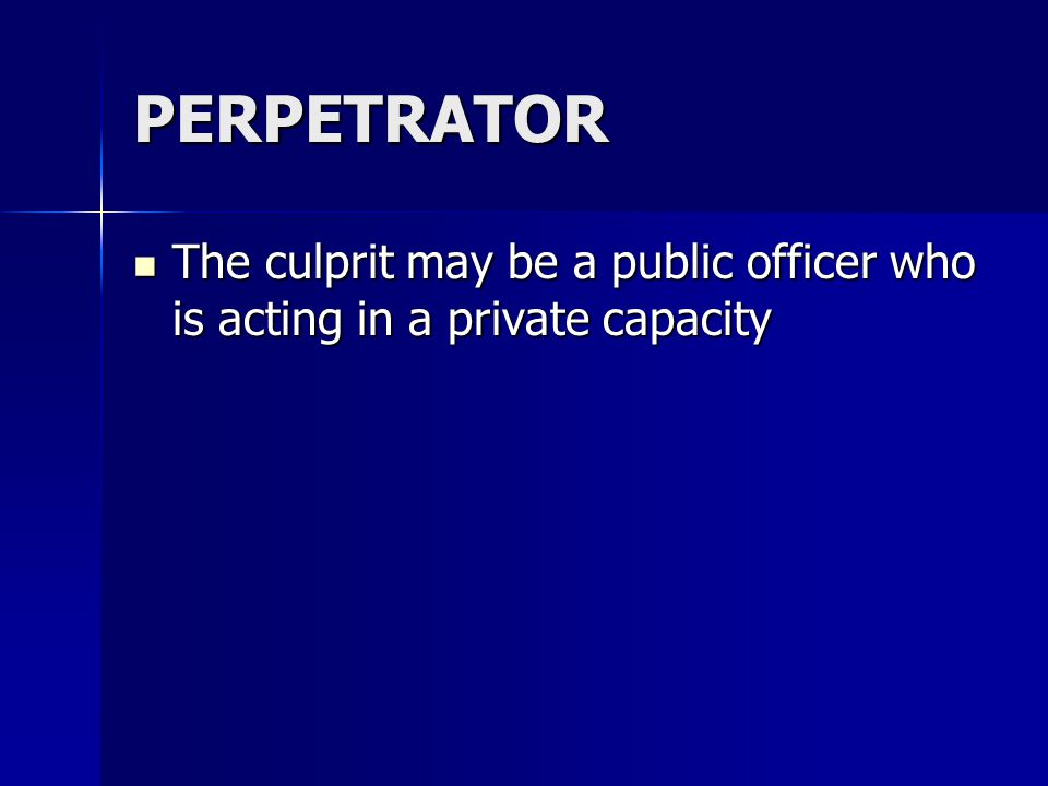 PERPETRATOR The culprit may be a public officer who is acting in a private capacity The culprit may be a public officer who is acting in a private cap