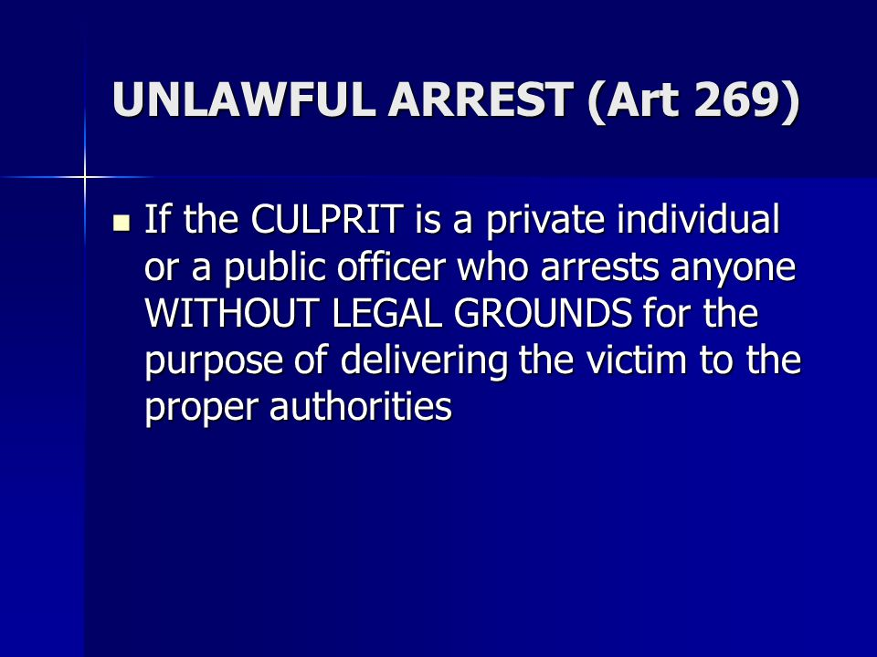 UNLAWFUL ARREST (Art 269) If the CULPRIT is a private individual or a public officer who arrests anyone WITHOUT LEGAL GROUNDS for the purpose of delivering the victim to the proper authorities If the CULPRIT is a private individual or a public officer who arrests anyone WITHOUT LEGAL GROUNDS for the purpose of delivering the victim to the proper authorities