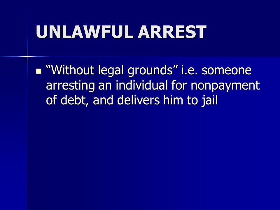 "UNLAWFUL ARREST ""Without legal grounds"" i.e. someone arresting an individual for nonpayment of debt, and delivers him to jail ""Without legal grounds"""