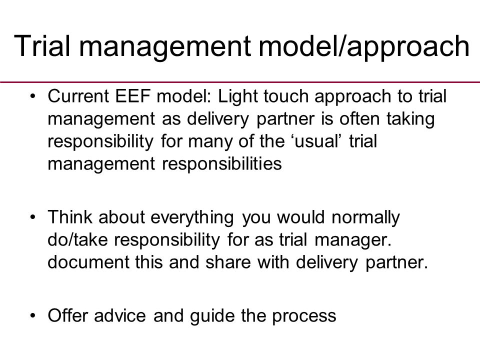 Trial management model/approach Current EEF model: Light touch approach to trial management as delivery partner is often taking responsibility for many of the 'usual' trial management responsibilities Think about everything you would normally do/take responsibility for as trial manager.