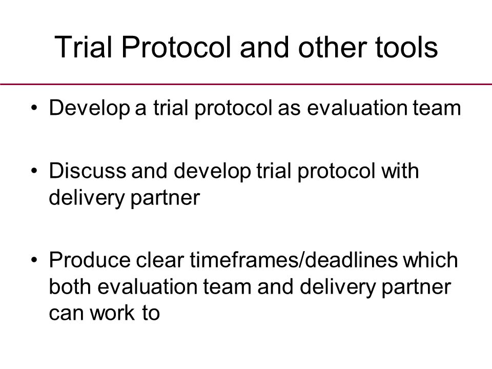 Trial Protocol and other tools Develop a trial protocol as evaluation team Discuss and develop trial protocol with delivery partner Produce clear timeframes/deadlines which both evaluation team and delivery partner can work to