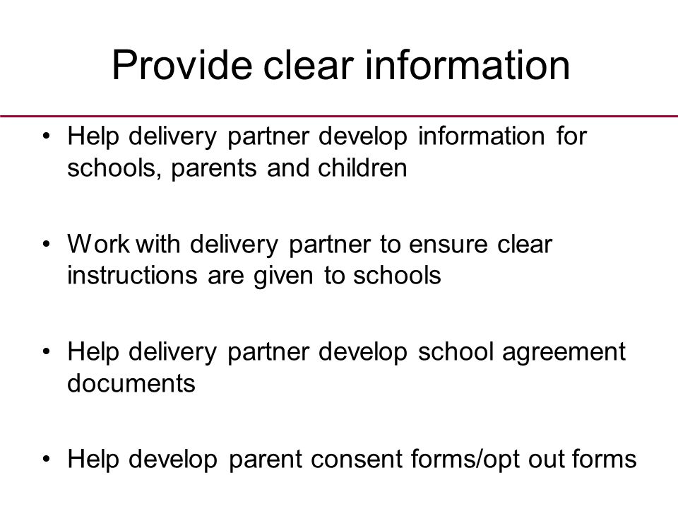 Provide clear information Help delivery partner develop information for schools, parents and children Work with delivery partner to ensure clear instructions are given to schools Help delivery partner develop school agreement documents Help develop parent consent forms/opt out forms