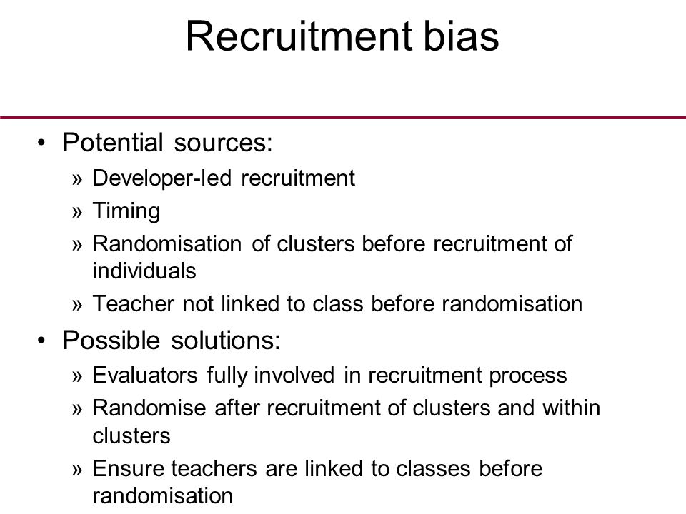 Recruitment bias Potential sources: »Developer-led recruitment »Timing »Randomisation of clusters before recruitment of individuals »Teacher not linked to class before randomisation Possible solutions: »Evaluators fully involved in recruitment process »Randomise after recruitment of clusters and within clusters »Ensure teachers are linked to classes before randomisation