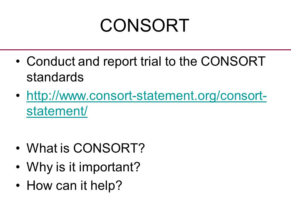 CONSORT Conduct and report trial to the CONSORT standards http://www.consort-statement.org/consort- statement/http://www.consort-statement.org/consort- statement/ What is CONSORT.