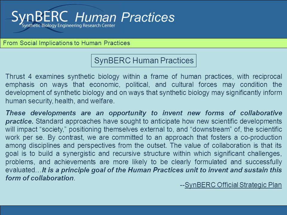 Human Practices From Social Implications to Human Practices General Problem Space: Human Practices Inauguration: August 2007 The richness and versatility of biological systems make them ideally suited to solve some of the world's most significant challenges, such as converting cheap, renewable resources into energy-rich molecules; producing high-quality, inexpensive drugs to fight disease; detecting and destroying chemical or biological agents; and remediating polluted sites. --SynBERC Official Strategic Plan Problematizes critical domains of human life: energy, health, security, environment Raises the question of the good life (eudaemonia) in contemporary forms Call for Collaboration: Recognition of shared problems, stakes, challenges, and evolving norms