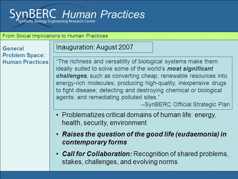 Human Practices From Social Implications to Human Practices a highly innovative assemblage of multiple scientific sub- disciplines, diverse forms of funding, complex institutional collaborations, serious forward-looking reflection, intensive work with governmental and non-governmental agencies, focused legal innovation, imaginative use of media and the like --SynBERC Official Strategic Plan EM designed for specific ends: to limit scientific excess through audit and regulation Outside of and downstream from scientific practices Insensitive to: mutually formative relations; real time identification of emergent problems SynBERC: Beyond the ELSI model (EM) of equipment (Ethical, Legal & Social Implications) SynBERC: Beyond Social Implications Equipment