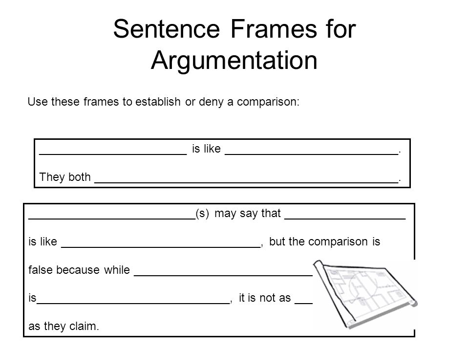 Sentence Frames for Argumentation Use these frames to establish or deny a comparison: _______________________ is like ___________________________. The