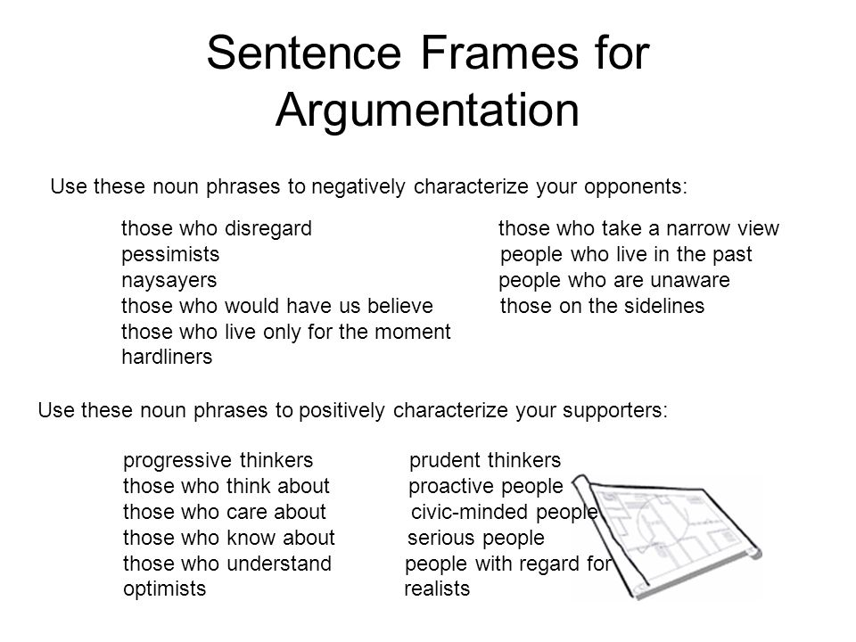 Sentence Frames for Argumentation Use these noun phrases to negatively characterize your opponents: Use these noun phrases to positively characterize