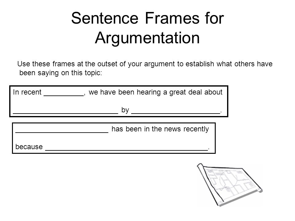 Sentence Frames for Argumentation Use this frames at the outset of your argument to introduce an ongoing debate: In discussions of _____________, one controversial issue has been ___________________________.