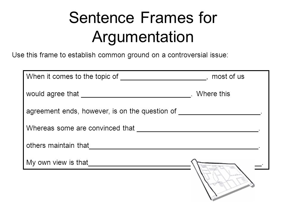Sentence Frames for Argumentation Use these frames as you acknowledge that the opposing side has a certain degree to validity: While at one time it may have been true that__________________, we can now state that____________________________________.