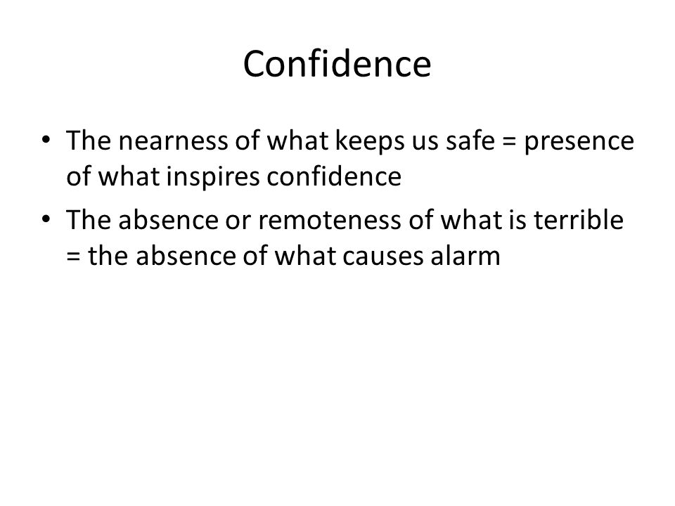 Confidence The nearness of what keeps us safe = presence of what inspires confidence The absence or remoteness of what is terrible = the absence of wh