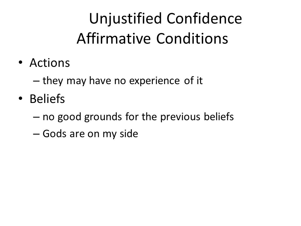 Justified Confidence Negative Conditions whenever there is nothing to terrify other people like ourselves, whenever there is nothing to terrify people weaker than ourselves, whenever there is nothing to terrify people whom we believe ourselves to be stronger we have good grounds for these beliefs