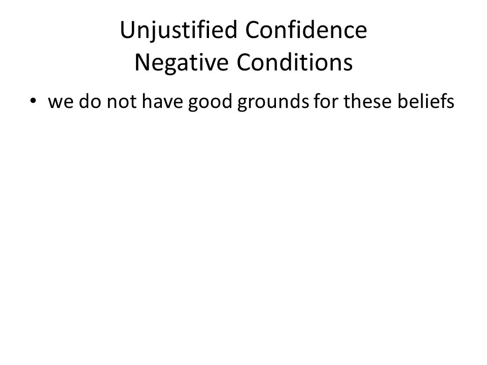 Unjustified Confidence Negative Conditions we do not have good grounds for these beliefs