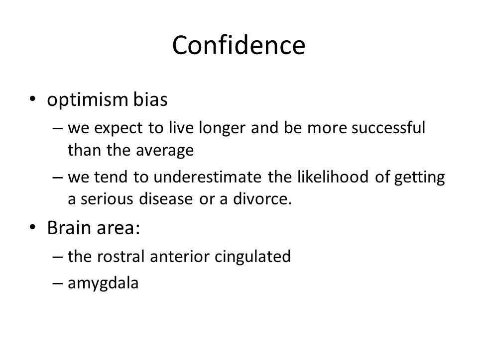 Confidence optimism bias – we expect to live longer and be more successful than the average – we tend to underestimate the likelihood of getting a serious disease or a divorce.