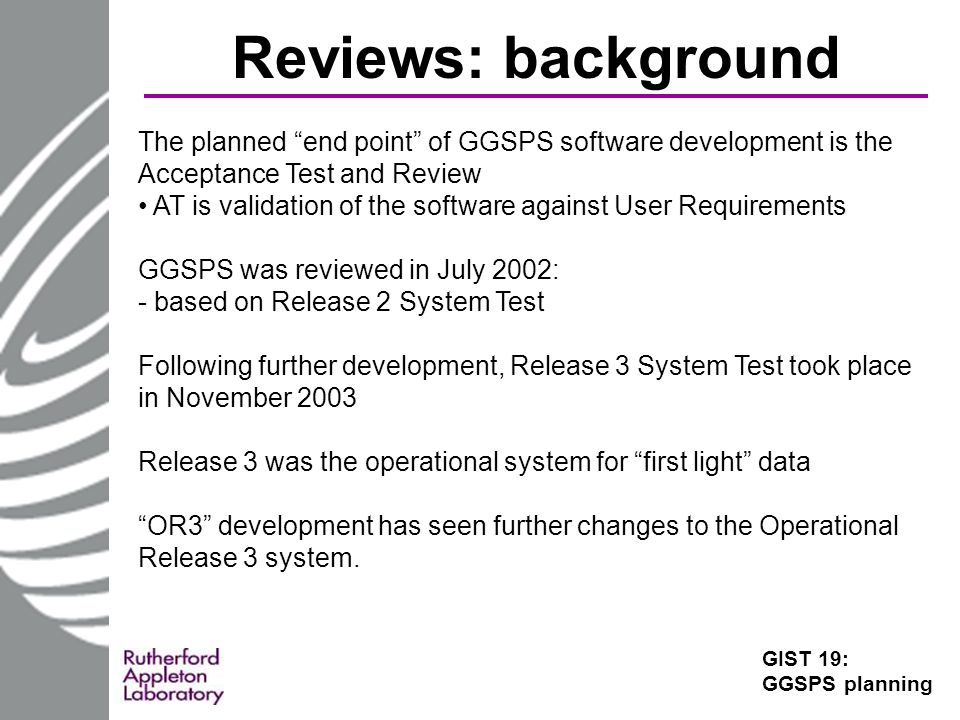 Reviews: background GIST 19: GGSPS planning The planned end point of GGSPS software development is the Acceptance Test and Review AT is validation of the software against User Requirements GGSPS was reviewed in July 2002: - based on Release 2 System Test Following further development, Release 3 System Test took place in November 2003 Release 3 was the operational system for first light data OR3 development has seen further changes to the Operational Release 3 system.