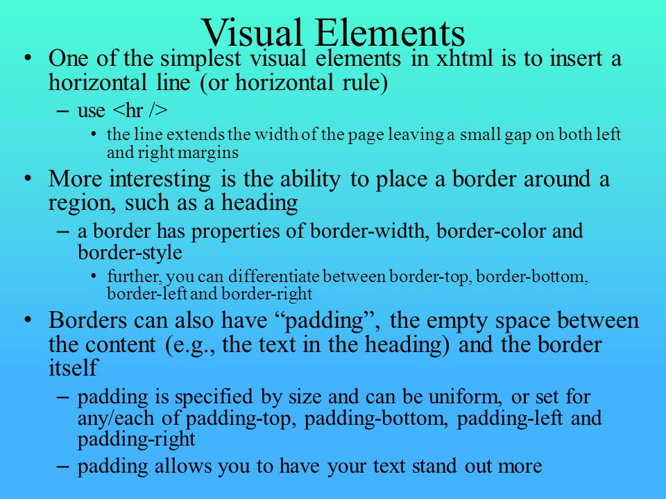 Visual Elements One of the simplest visual elements in xhtml is to insert a horizontal line (or horizontal rule) – use the line extends the width of the page leaving a small gap on both left and right margins More interesting is the ability to place a border around a region, such as a heading – a border has properties of border-width, border-color and border-style further, you can differentiate between border-top, border-bottom, border-left and border-right Borders can also have padding , the empty space between the content (e.g., the text in the heading) and the border itself – padding is specified by size and can be uniform, or set for any/each of padding-top, padding-bottom, padding-left and padding-right – padding allows you to have your text stand out more