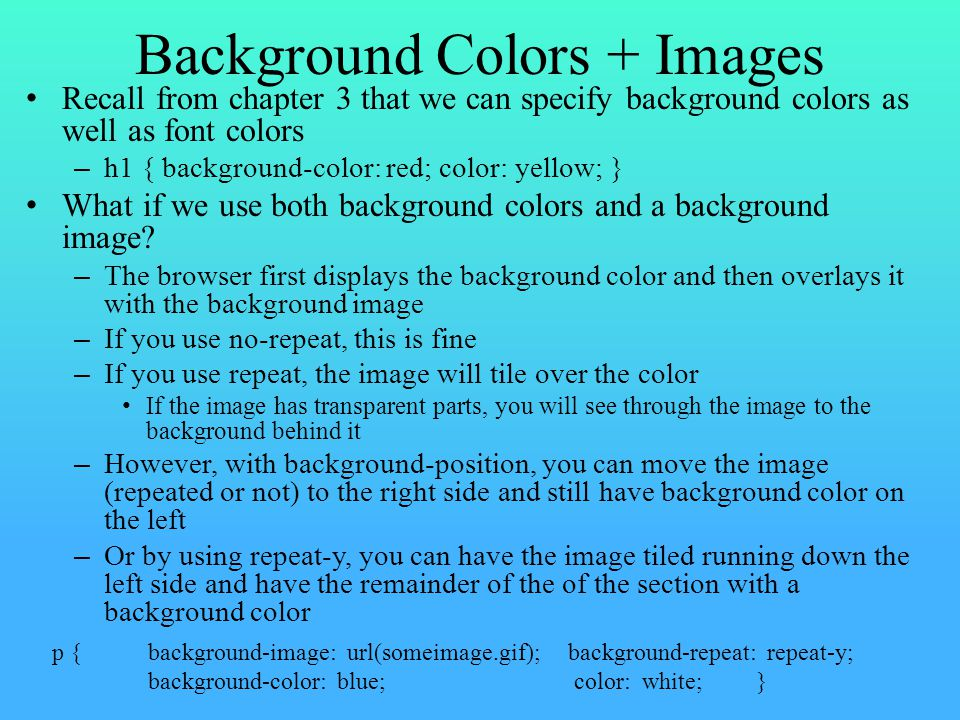 Background Colors + Images Recall from chapter 3 that we can specify background colors as well as font colors – h1 { background-color: red; color: yellow; } What if we use both background colors and a background image.