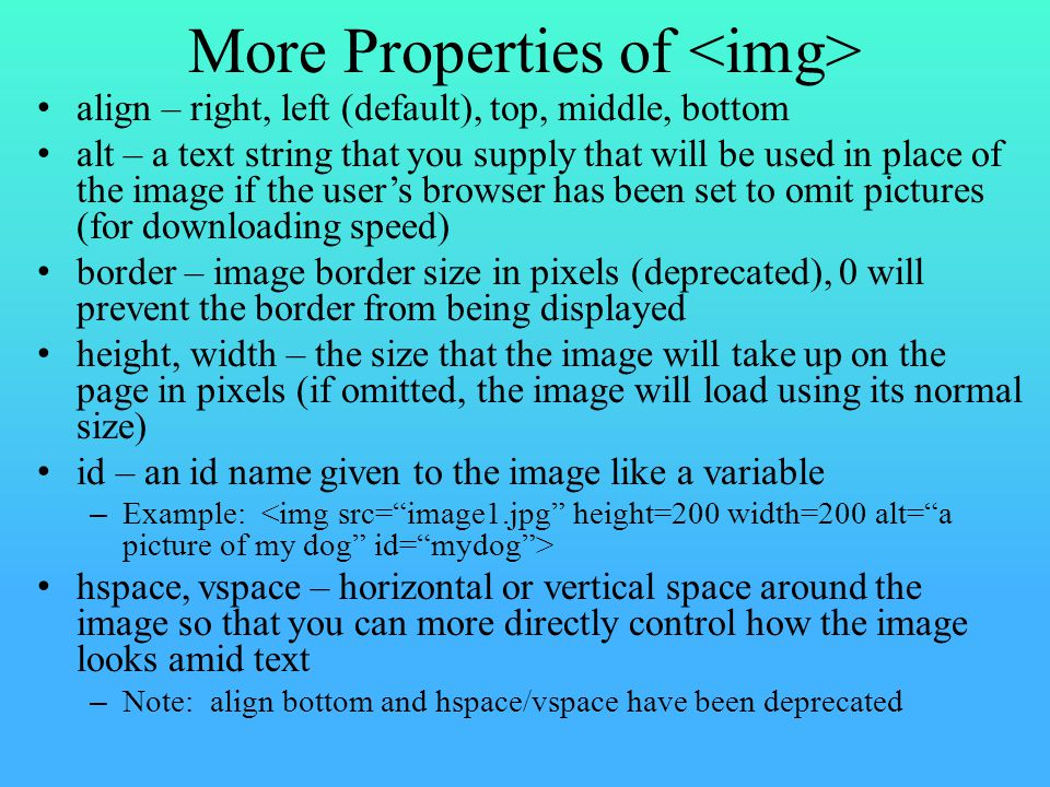 More Properties of align – right, left (default), top, middle, bottom alt – a text string that you supply that will be used in place of the image if the user's browser has been set to omit pictures (for downloading speed) border – image border size in pixels (deprecated), 0 will prevent the border from being displayed height, width – the size that the image will take up on the page in pixels (if omitted, the image will load using its normal size) id – an id name given to the image like a variable – Example: hspace, vspace – horizontal or vertical space around the image so that you can more directly control how the image looks amid text – Note: align bottom and hspace/vspace have been deprecated