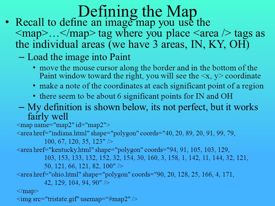 Defining the Map Recall to define an image map you use the … tag where you place tags as the individual areas (we have 3 areas, IN, KY, OH) – Load the image into Paint move the mouse cursor along the border and in the bottom of the Paint window toward the right, you will see the coordinate make a note of the coordinates at each significant point of a region there seem to be about 6 significant points for IN and OH – My definition is shown below, its not perfect, but it works fairly well <area href= indiana.html shape= polygon coords= 40, 20, 89, 20, 91, 99, 79, 100, 67, 120, 35, 123 /> <area href= kentucky.html shape= polygon coords= 94, 91, 105, 103, 129, 103, 153, 133, 132, 152, 32, 154, 30, 160, 3, 158, 1, 142, 11, 144, 32, 121, 50, 121, 66, 121, 82, 100 /> <area href= ohio.html shape= polygon coords= 90, 20, 128, 25, 166, 4, 171, 42, 129, 104, 94, 90 />