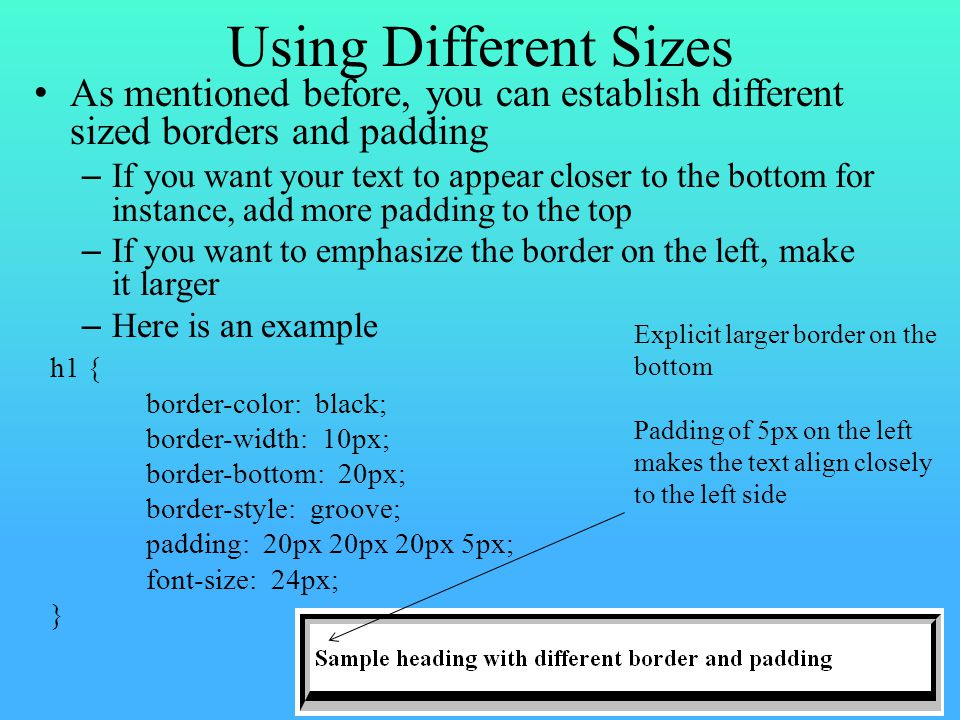 Using Different Sizes As mentioned before, you can establish different sized borders and padding – If you want your text to appear closer to the bottom for instance, add more padding to the top – If you want to emphasize the border on the left, make it larger – Here is an example h1 { border-color: black; border-width: 10px; border-bottom: 20px; border-style: groove; padding: 20px 20px 20px 5px; font-size: 24px; } Explicit larger border on the bottom Padding of 5px on the left makes the text align closely to the left side