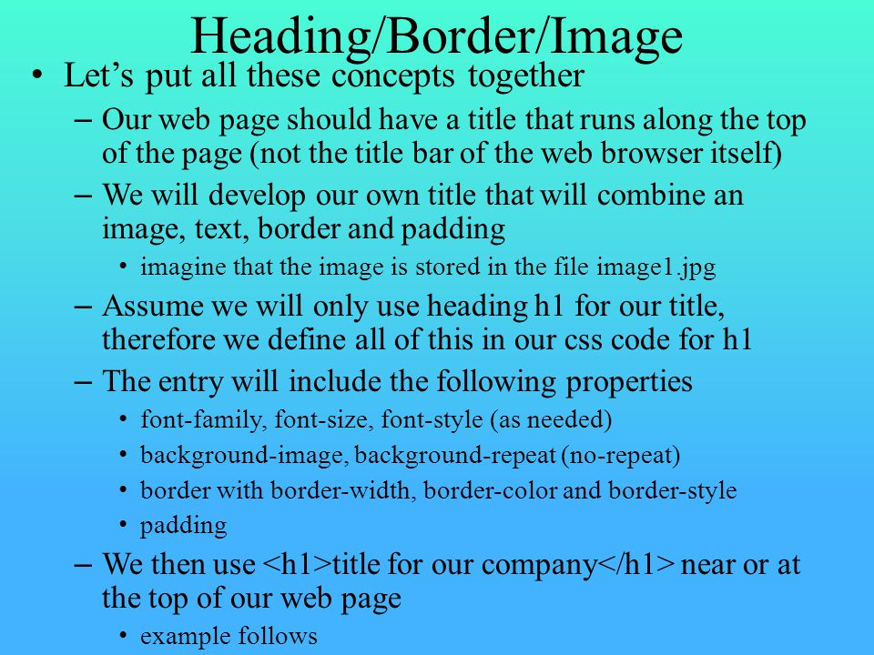 Heading/Border/Image Let's put all these concepts together – Our web page should have a title that runs along the top of the page (not the title bar of the web browser itself) – We will develop our own title that will combine an image, text, border and padding imagine that the image is stored in the file image1.jpg – Assume we will only use heading h1 for our title, therefore we define all of this in our css code for h1 – The entry will include the following properties font-family, font-size, font-style (as needed) background-image, background-repeat (no-repeat) border with border-width, border-color and border-style padding – We then use title for our company near or at the top of our web page example follows