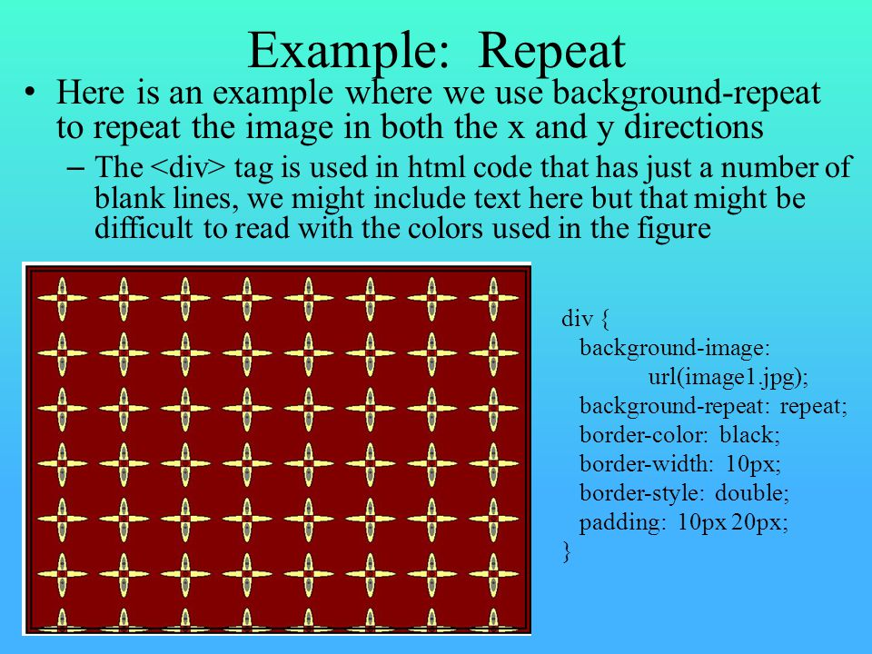 Example: Repeat Here is an example where we use background-repeat to repeat the image in both the x and y directions – The tag is used in html code that has just a number of blank lines, we might include text here but that might be difficult to read with the colors used in the figure div { background-image: url(image1.jpg); background-repeat: repeat; border-color: black; border-width: 10px; border-style: double; padding: 10px 20px; }