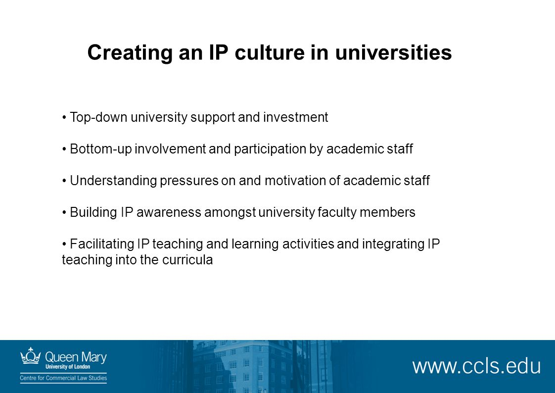 Creating an IP culture in universities Top-down university support and investment Bottom-up involvement and participation by academic staff Understand