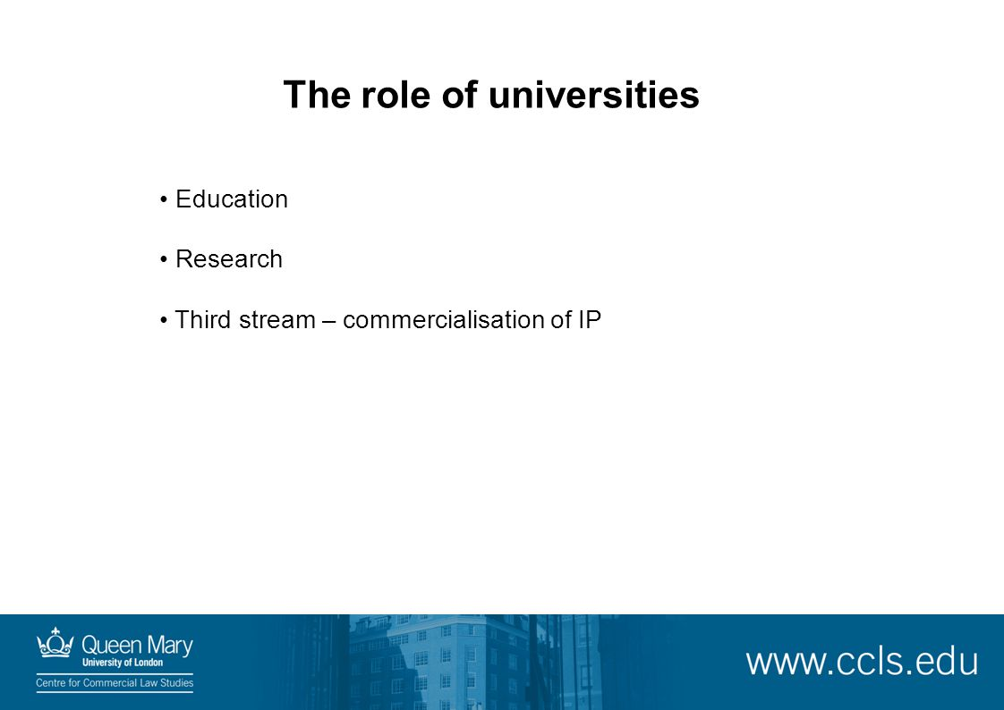 The role of universities Education Research Third stream – commercialisation of IP