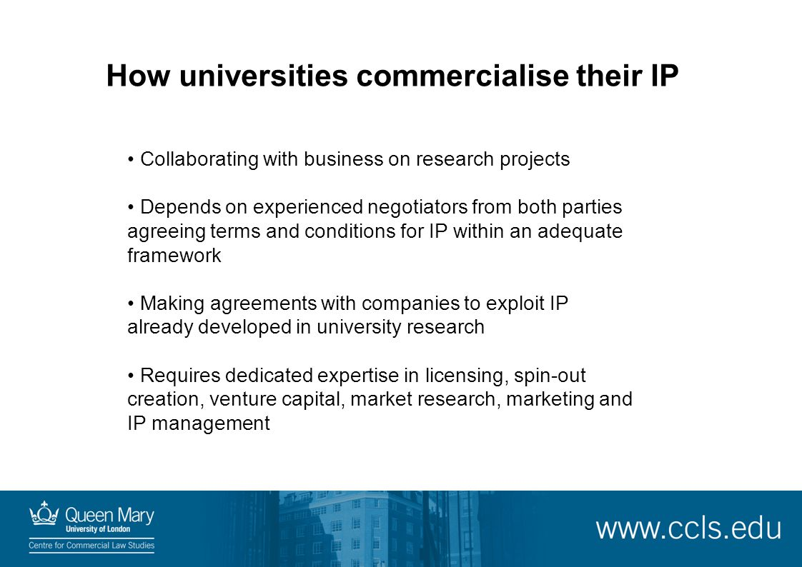 How universities commercialise their IP Collaborating with business on research projects Depends on experienced negotiators from both parties agreeing