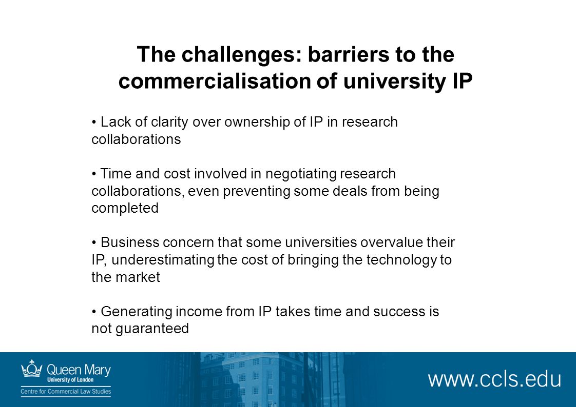 The challenges: barriers to the commercialisation of university IP Lack of clarity over ownership of IP in research collaborations Time and cost invol