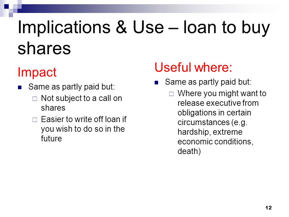 Implications & Use – loan to buy shares Impact Same as partly paid but:  Not subject to a call on shares  Easier to write off loan if you wish to do so in the future Useful where: Same as partly paid but:  Where you might want to release executive from obligations in certain circumstances (e.g.
