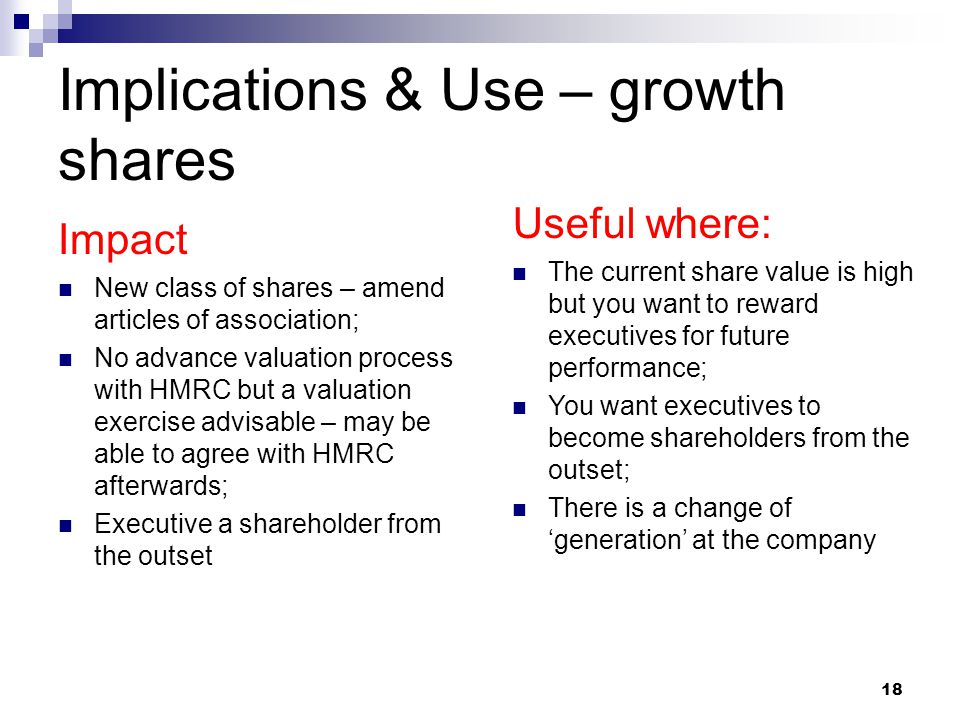 Implications & Use – growth shares Impact New class of shares – amend articles of association; No advance valuation process with HMRC but a valuation exercise advisable – may be able to agree with HMRC afterwards; Executive a shareholder from the outset Useful where: The current share value is high but you want to reward executives for future performance; You want executives to become shareholders from the outset; There is a change of 'generation' at the company 18