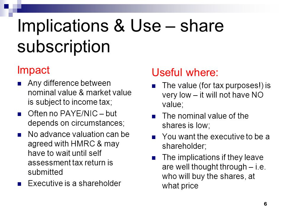 Implications & Use – share subscription Impact Any difference between nominal value & market value is subject to income tax; Often no PAYE/NIC – but depends on circumstances; No advance valuation can be agreed with HMRC & may have to wait until self assessment tax return is submitted Executive is a shareholder Useful where: The value (for tax purposes!) is very low – it will not have NO value; The nominal value of the shares is low; You want the executive to be a shareholder; The implications if they leave are well thought through – i.e.