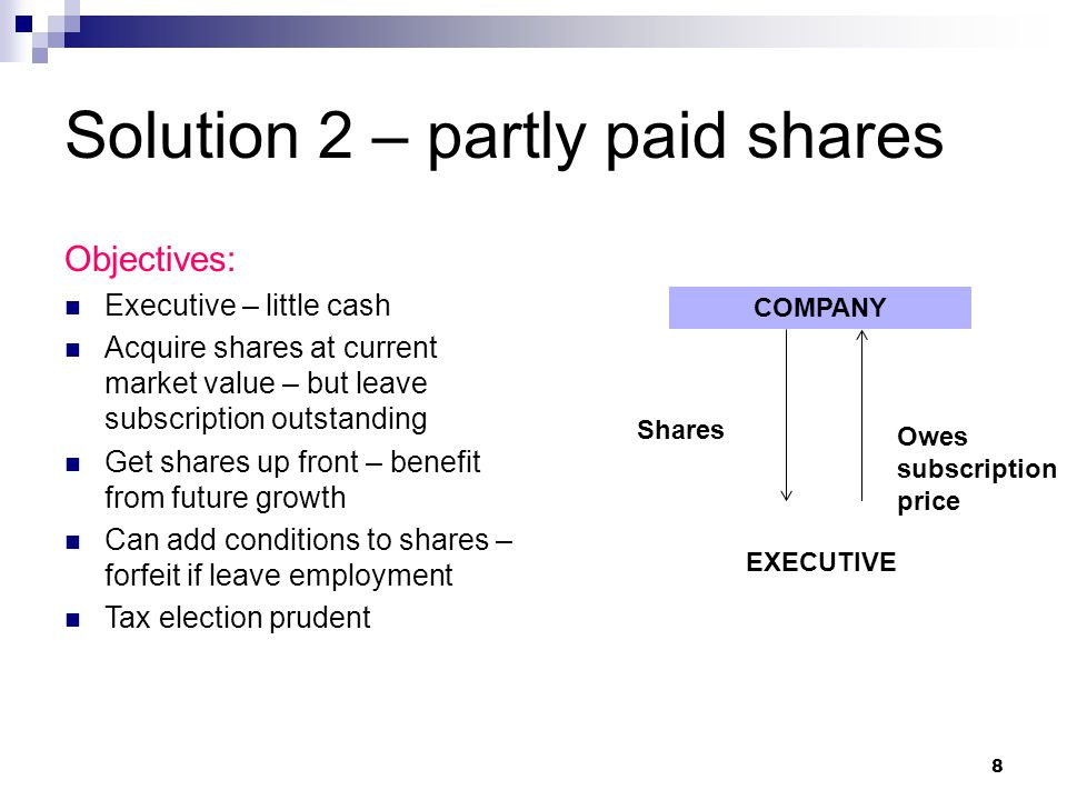 Solution 2 – partly paid shares Objectives: Executive – little cash Acquire shares at current market value – but leave subscription outstanding Get shares up front – benefit from future growth Can add conditions to shares – forfeit if leave employment Tax election prudent COMPANY EXECUTIVE Shares Owes subscription price 8