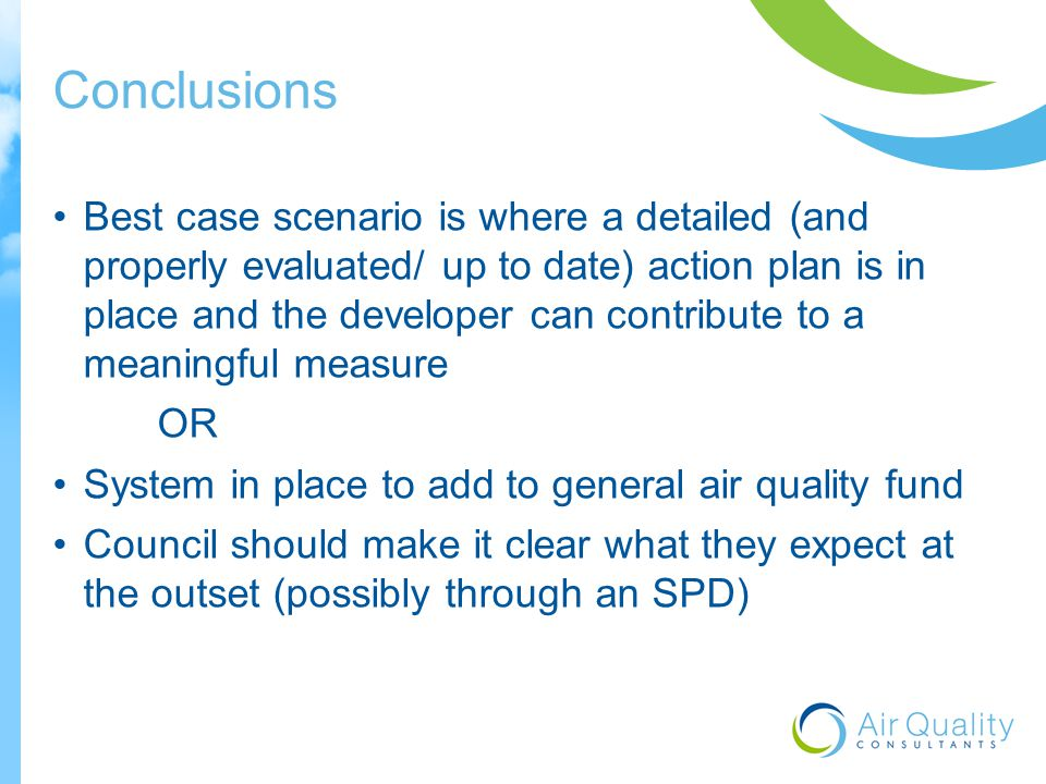 Conclusions Best case scenario is where a detailed (and properly evaluated/ up to date) action plan is in place and the developer can contribute to a meaningful measure OR System in place to add to general air quality fund Council should make it clear what they expect at the outset (possibly through an SPD)