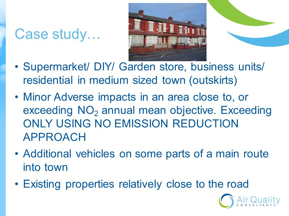 Case study… Supermarket/ DIY/ Garden store, business units/ residential in medium sized town (outskirts) Minor Adverse impacts in an area close to, or exceeding NO 2 annual mean objective.