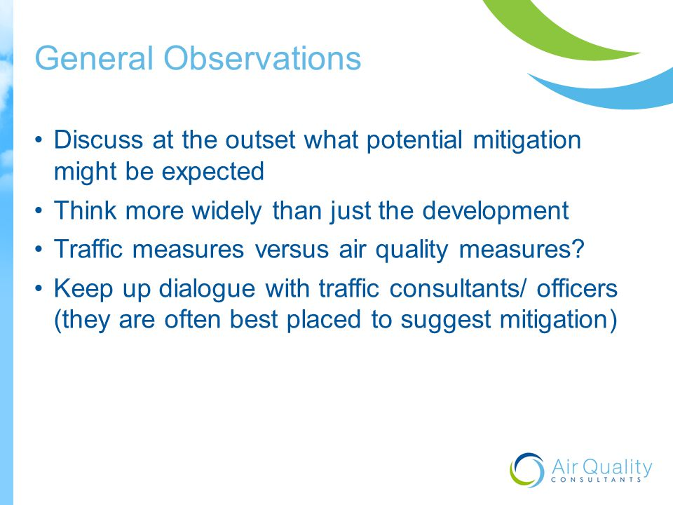 General Observations Discuss at the outset what potential mitigation might be expected Think more widely than just the development Traffic measures versus air quality measures.